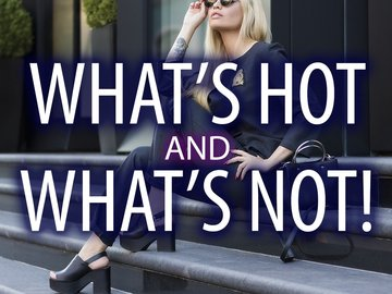 What's hot and what's not!