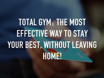 Total Gym; the most effective way to stay your best, without leaving home!