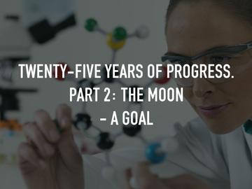 Twenty-Five Years of Progress. Part 2: The Moon - A Goal