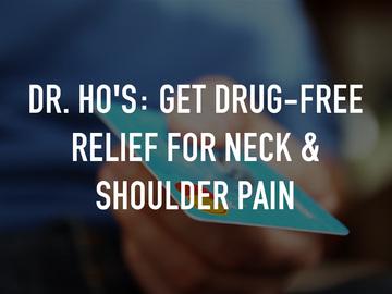 Dr. Ho's: Get Drug-Free Relief for Neck & Shoulder Pain