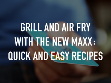 Grill and Air Fry with the NEW MAXX: Quick and Easy recipes