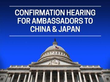 Confirmation Hearing for Ambassadors to China & Japan